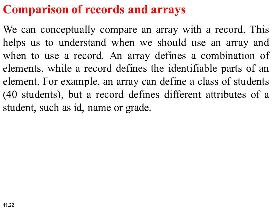 11.22 Comparison of records and arrays We can conceptually compare an array with a record. This helps us to understand when we should use an array and