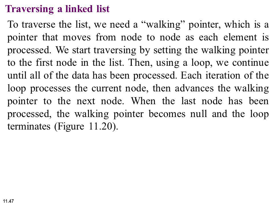 11.47 Traversing a linked list To traverse the list, we need a walking pointer, which is a pointer that moves from node to node as each element is pro