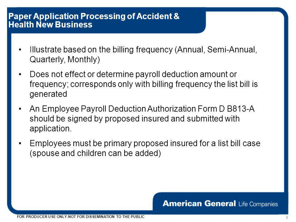 9 FOR PRODUCER USE ONLY-NOT FOR DISSEMINATION TO THE PUBLIC Paper Application Processing of Accident & Health New Business Illustrate based on the billing frequency (Annual, Semi-Annual, Quarterly, Monthly) Does not effect or determine payroll deduction amount or frequency; corresponds only with billing frequency the list bill is generated An Employee Payroll Deduction Authorization Form D B813-A should be signed by proposed insured and submitted with application.