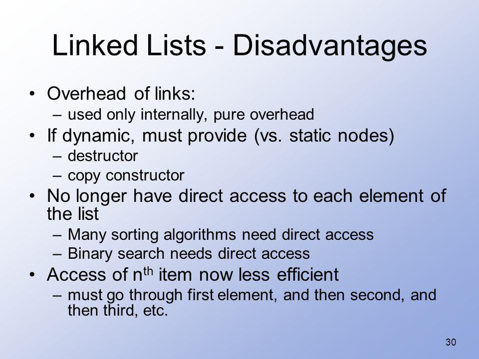 30 Linked Lists - Disadvantages Overhead of links: –used only internally, pure overhead If dynamic, must provide (vs. static nodes) –destructor –copy