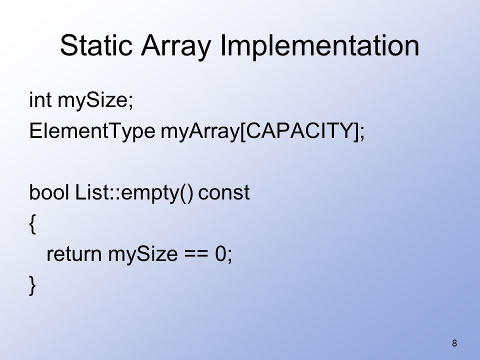 9 Static Array Implementation void List::display(ostream & out) const { for (int i = 0; i < mySize; i++) out << myArray[i] << ; } ostream & operator<< (ostream & out, const List & aList) { aList.display(out); return out; }