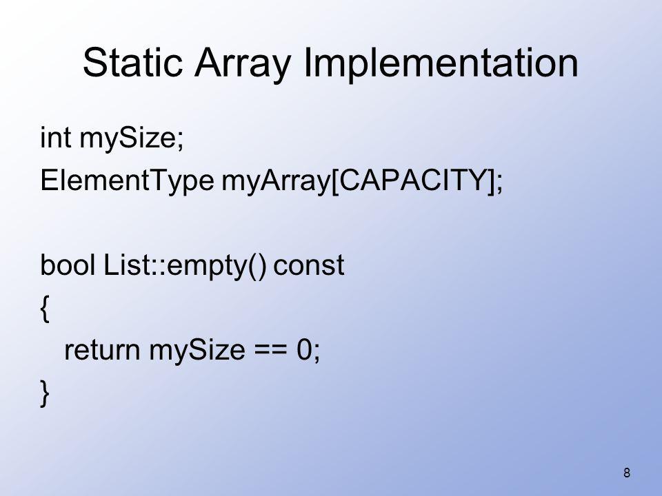 8 Static Array Implementation int mySize; ElementType myArray[CAPACITY]; bool List::empty() const { return mySize == 0; }