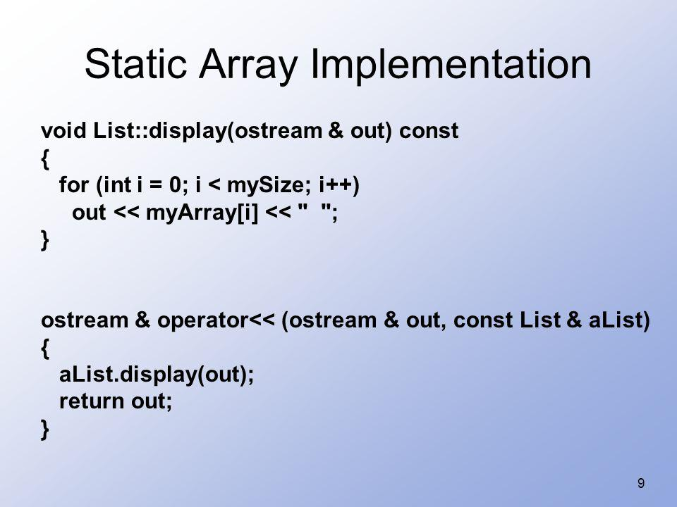 10 Static Array Implementation void List::insert(ElementType item, int pos) { if (mySize == CAPACITY) { cerr << *** No space for list element ***\n ; exit(1); } if (pos mySize) { cerr << *** Illegal location to insert -- ***\n ; return; } for(int i = mySize; i > pos; i--) myArray[i] = myArray[i - 1]; myArray[pos] = item; mySize++; }