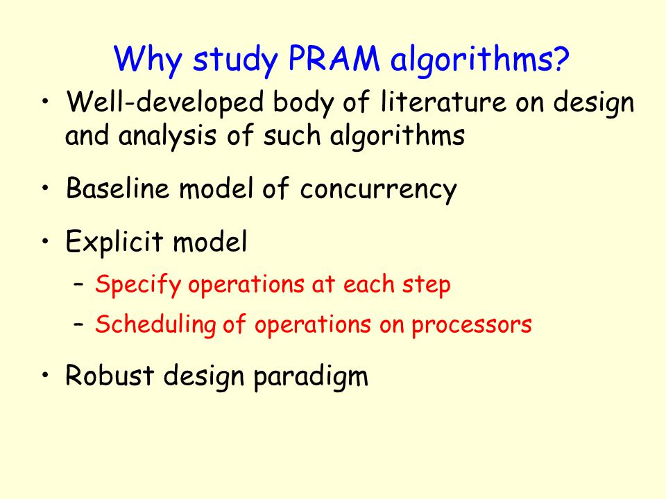 Why study PRAM algorithms? Well-developed body of literature on design and analysis of such algorithms Baseline model of concurrency Explicit model –S