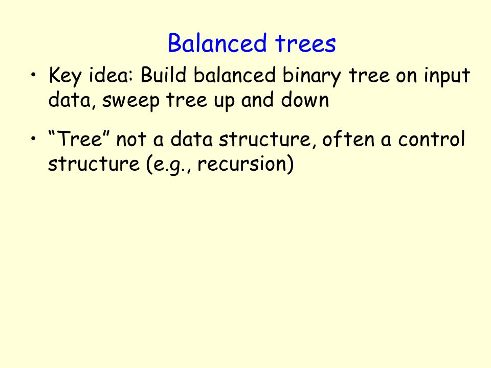 Balanced trees Key idea: Build balanced binary tree on input data, sweep tree up and down Tree not a data structure, often a control structure (e.g.,