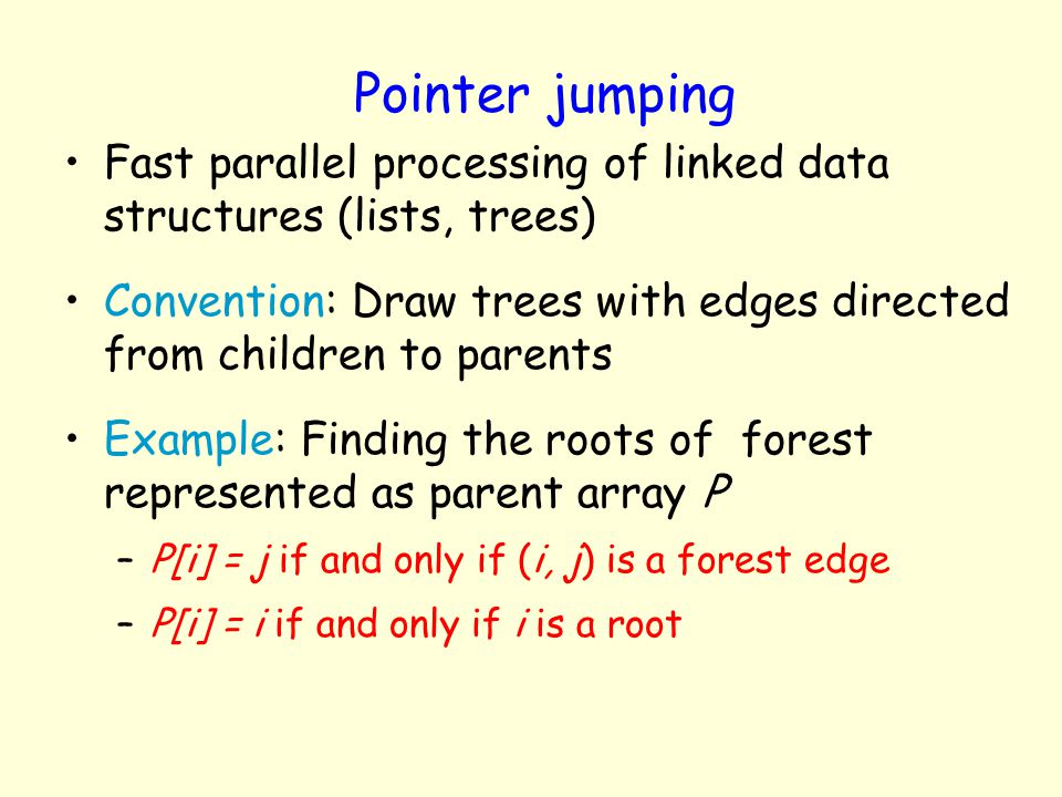 Pointer jumping Fast parallel processing of linked data structures (lists, trees) Convention: Draw trees with edges directed from children to parents