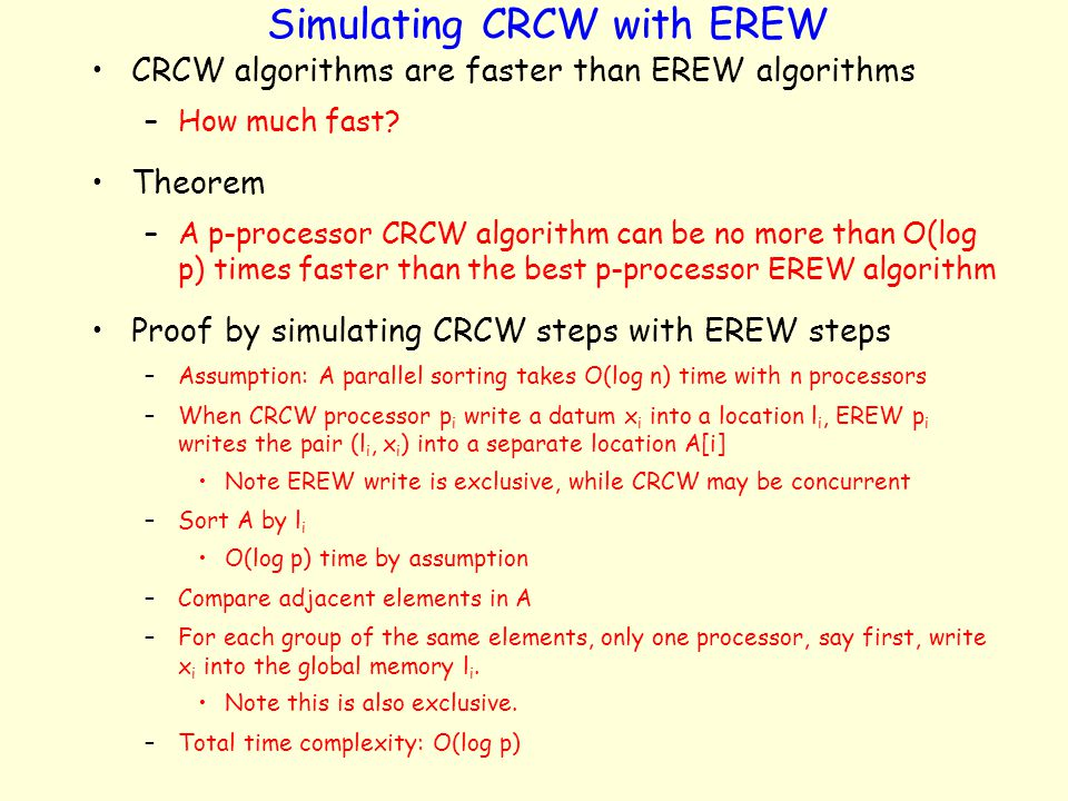 Simulating CRCW with EREW CRCW algorithms are faster than EREW algorithms –How much fast? Theorem –A p-processor CRCW algorithm can be no more than O(