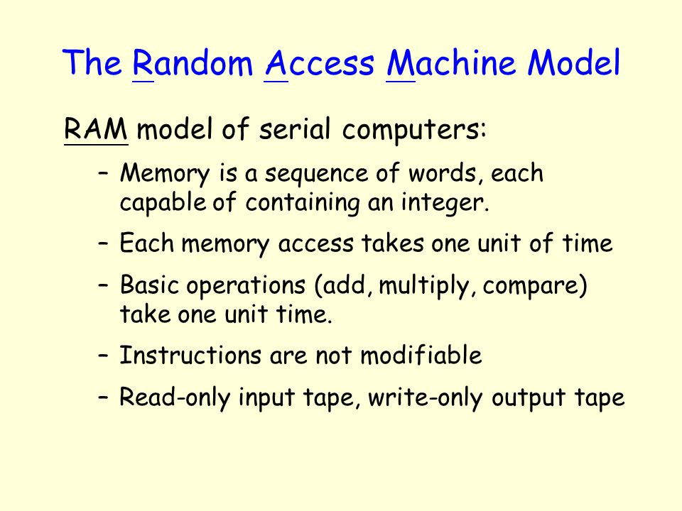 The Random Access Machine Model RAM model of serial computers: –Memory is a sequence of words, each capable of containing an integer. –Each memory acc