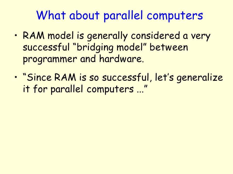 What about parallel computers RAM model is generally considered a very successful bridging model between programmer and hardware. Since RAM is so succ