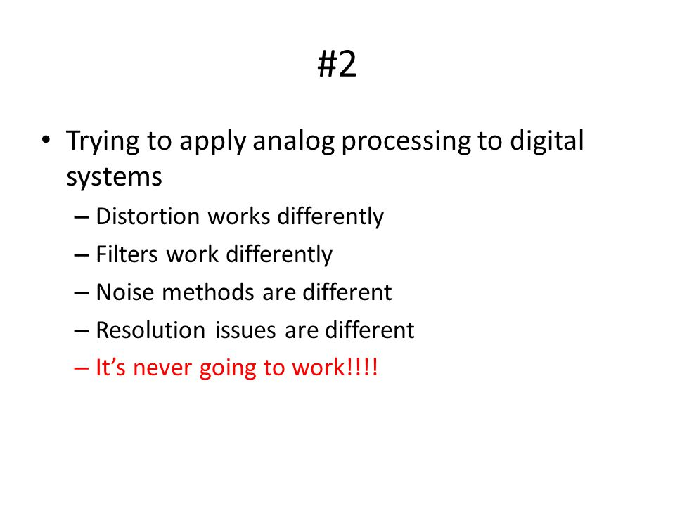 #2 Trying to apply analog processing to digital systems – Distortion works differently – Filters work differently – Noise methods are different – Resolution issues are different – Its never going to work!!!!