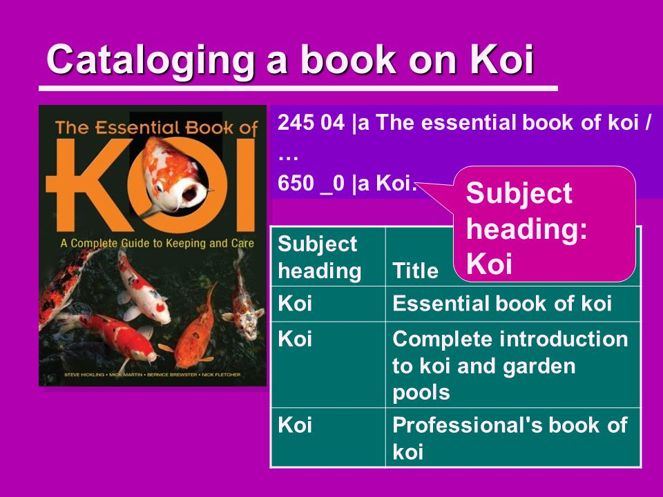 Cataloging a book on Koi 245 04 |a The essential book of koi / … 650 _0 |a Koi.
