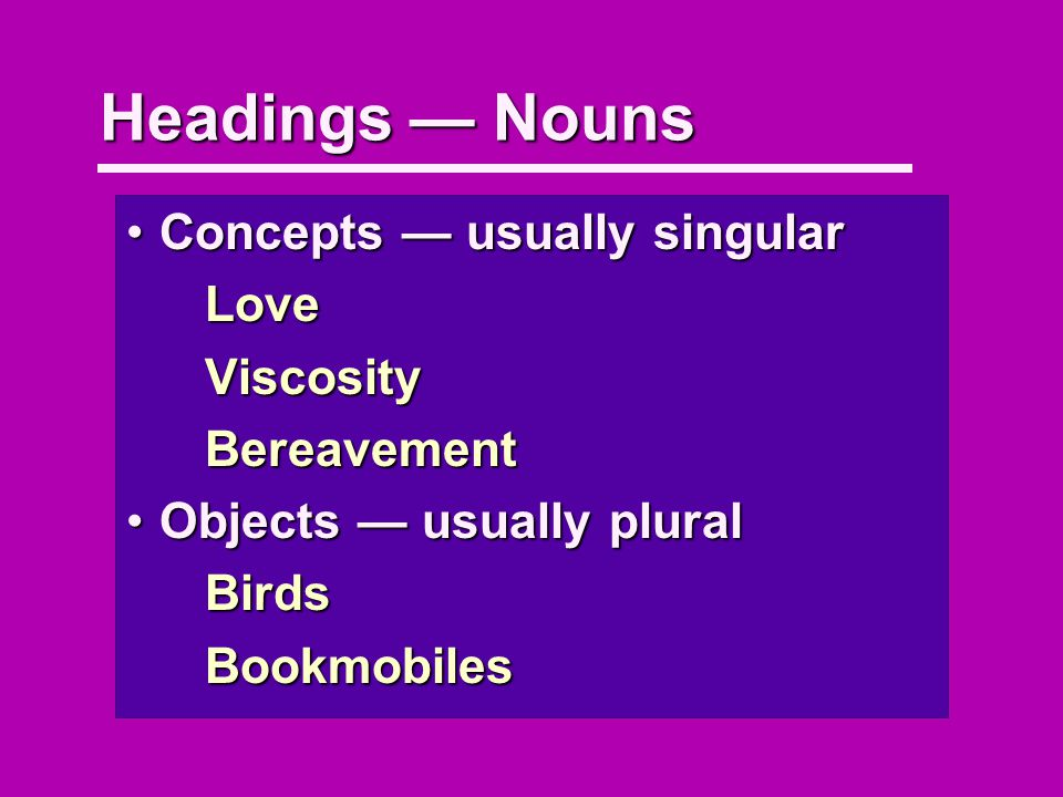 Headings Nouns Concepts usually singularConcepts usually singularLoveViscosityBereavement Objects usually pluralObjects usually pluralBirdsBookmobiles