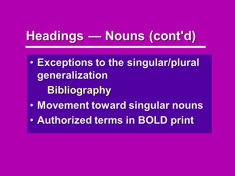 Headings Nouns (cont d) Exceptions to the singular/plural generalizationExceptions to the singular/plural generalizationBibliography Movement toward singular nounsMovement toward singular nouns Authorized terms in BOLD printAuthorized terms in BOLD print