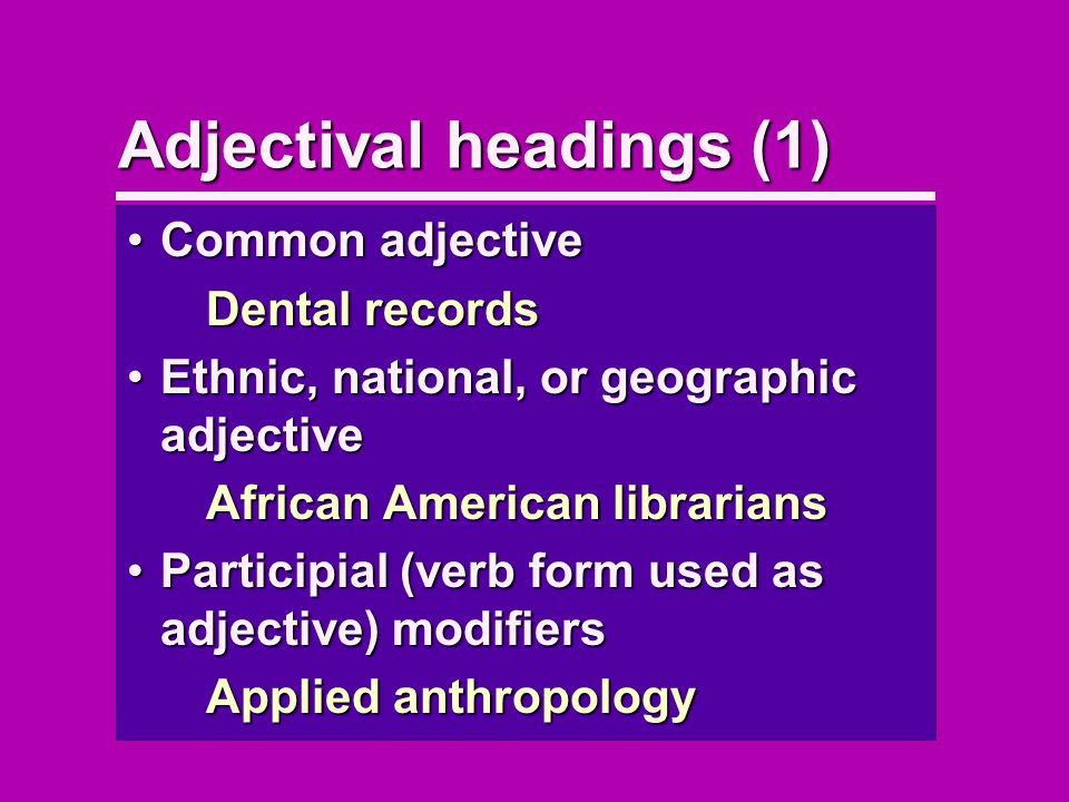 Adjectival headings (1) Common adjectiveCommon adjective Dental records Ethnic, national, or geographic adjectiveEthnic, national, or geographic adjective African American librarians Participial (verb form used as adjective) modifiersParticipial (verb form used as adjective) modifiers Applied anthropology