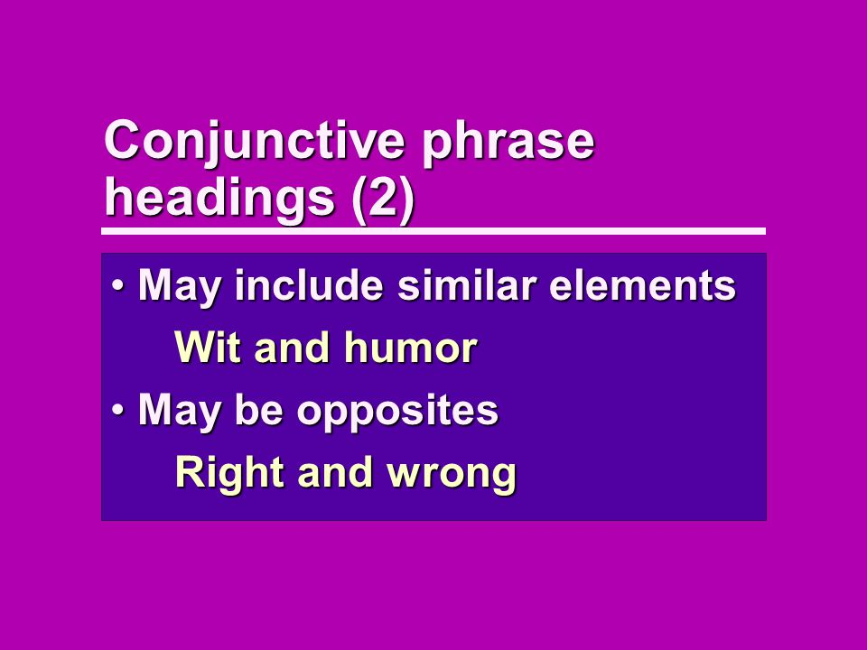 Conjunctive phrase headings (2) May include similar elementsMay include similar elements Wit and humor May be oppositesMay be opposites Right and wrong