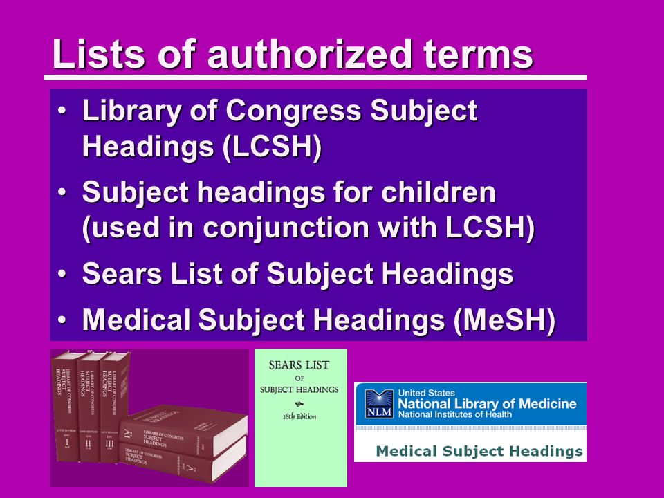Lists of authorized terms Library of Congress Subject Headings (LCSH)Library of Congress Subject Headings (LCSH) Subject headings for children (used in conjunction with LCSH)Subject headings for children (used in conjunction with LCSH) Sears List of Subject HeadingsSears List of Subject Headings Medical Subject Headings (MeSH)Medical Subject Headings (MeSH)