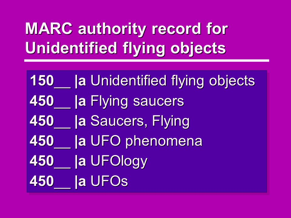 MARC authority record for Unidentified flying objects 150__ |a Unidentified flying objects 450__ |a Flying saucers 450__ |a Saucers, Flying 450__ |a UFO phenomena 450__ |a UFOlogy 450__ |a UFOs 150__ |a Unidentified flying objects 450__ |a Flying saucers 450__ |a Saucers, Flying 450__ |a UFO phenomena 450__ |a UFOlogy 450__ |a UFOs