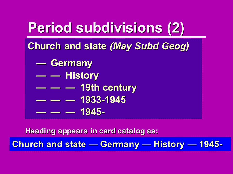 Period subdivisions (2) Church and state (May Subd Geog) Germany Germany HistoryHistory 19th century19th century 1933-19451933-1945 1945-1945- Church and state Germany History 1945- Heading appears in card catalog as: