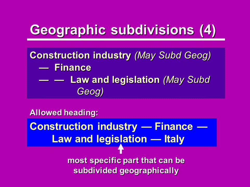 Geographic subdivisions (4) Construction industry (May Subd Geog) FinanceFinance Law and legislation (May Subd Geog)Law and legislation (May Subd Geog) Allowed heading: Construction industry Finance Law and legislation Italy most specific part that can be subdivided geographically