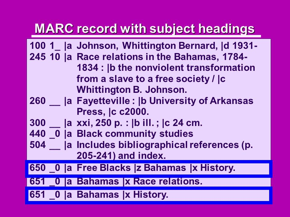 MARC record with subject headings 1001_|aJohnson, Whittington Bernard, |d 1931- 24510 |aRace relations in the Bahamas, 1784- 1834 : |b the nonviolent transformation from a slave to a free society / |c Whittington B.
