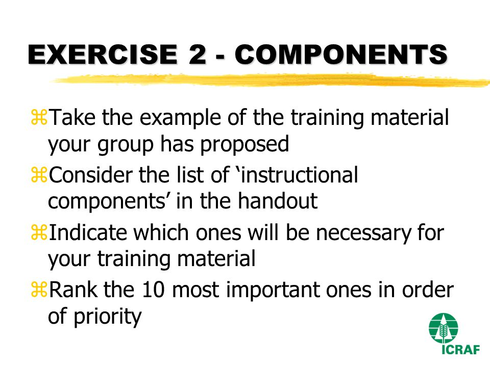 EXERCISE 2 - COMPONENTS zTake the example of the training material your group has proposed zConsider the list of instructional components in the handout zIndicate which ones will be necessary for your training material zRank the 10 most important ones in order of priority
