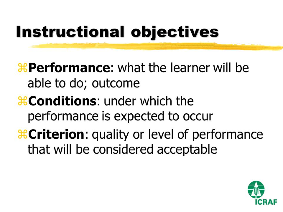 Instructional objectives zPerformance: what the learner will be able to do; outcome zConditions: under which the performance is expected to occur zCriterion: quality or level of performance that will be considered acceptable