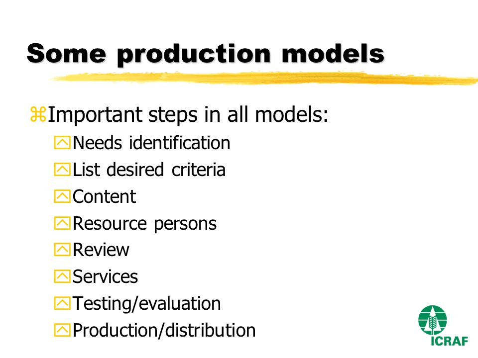 Some production models zImportant steps in all models: yNeeds identification yList desired criteria yContent yResource persons yReview yServices yTesting/evaluation yProduction/distribution