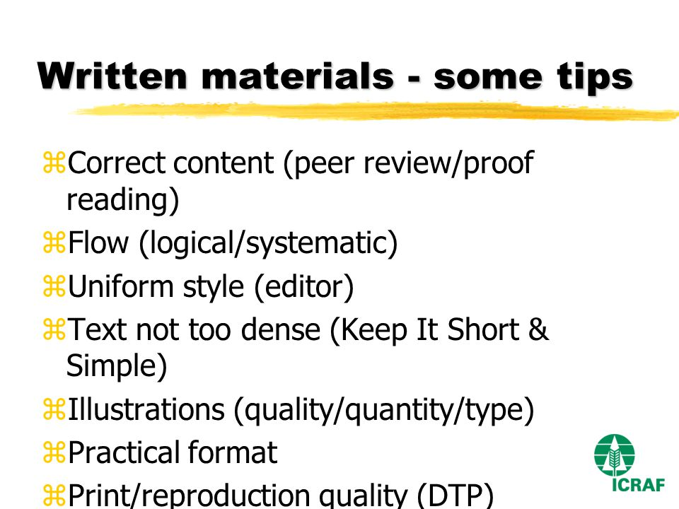 Written materials - some tips zCorrect content (peer review/proof reading) zFlow (logical/systematic) zUniform style (editor) zText not too dense (Keep It Short & Simple) zIllustrations (quality/quantity/type) zPractical format zPrint/reproduction quality (DTP) zThink of a new edition