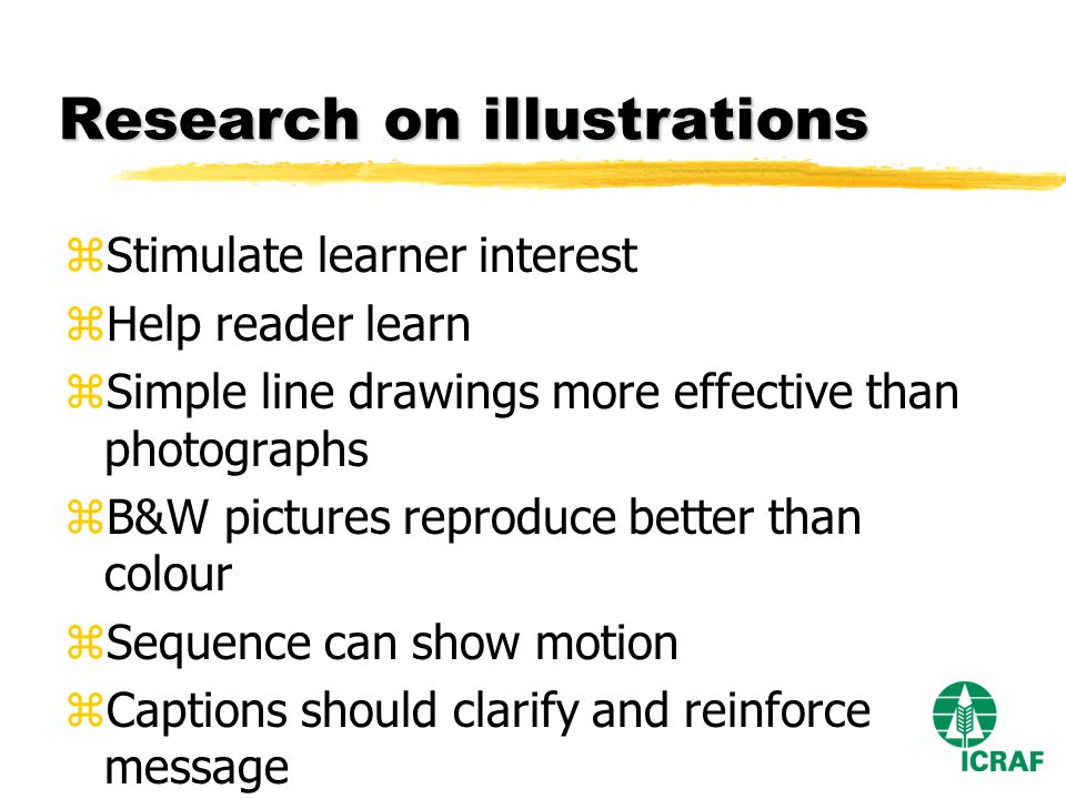 Research on illustrations zStimulate learner interest zHelp reader learn zSimple line drawings more effective than photographs zB&W pictures reproduce better than colour zSequence can show motion zCaptions should clarify and reinforce message
