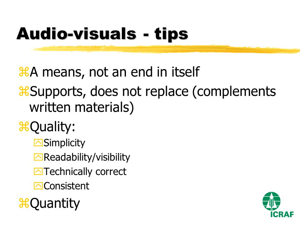 Audio-visuals - tips zA means, not an end in itself zSupports, does not replace (complements written materials) zQuality: ySimplicity yReadability/visibility yTechnically correct yConsistent zQuantity