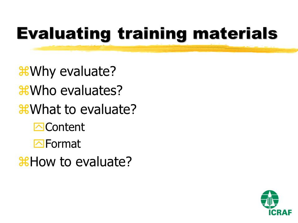 Evaluating training materials zWhy evaluate. zWho evaluates.