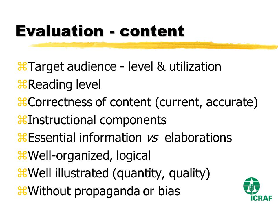 Evaluation - content zTarget audience - level & utilization zReading level zCorrectness of content (current, accurate) zInstructional components zEssential information vs elaborations zWell-organized, logical zWell illustrated (quantity, quality) zWithout propaganda or bias