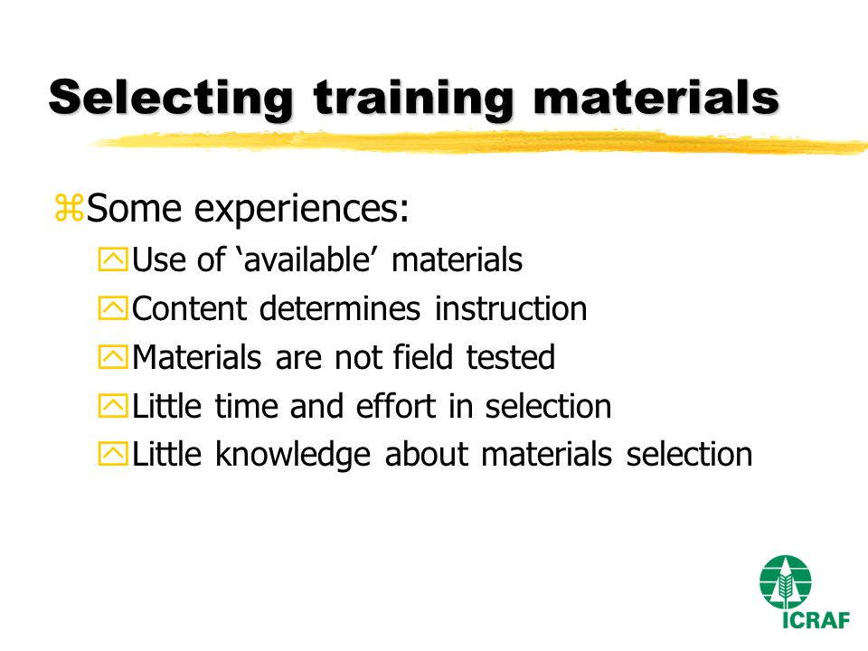 Selecting training materials zSome experiences: yUse of available materials yContent determines instruction yMaterials are not field tested yLittle time and effort in selection yLittle knowledge about materials selection