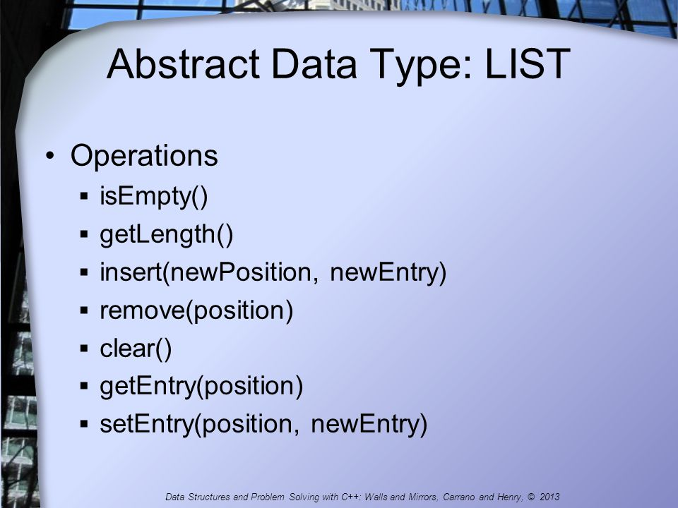 Abstract Data Type: LIST Operations isEmpty() getLength() insert(newPosition, newEntry) remove(position) clear() getEntry(position) setEntry(position,