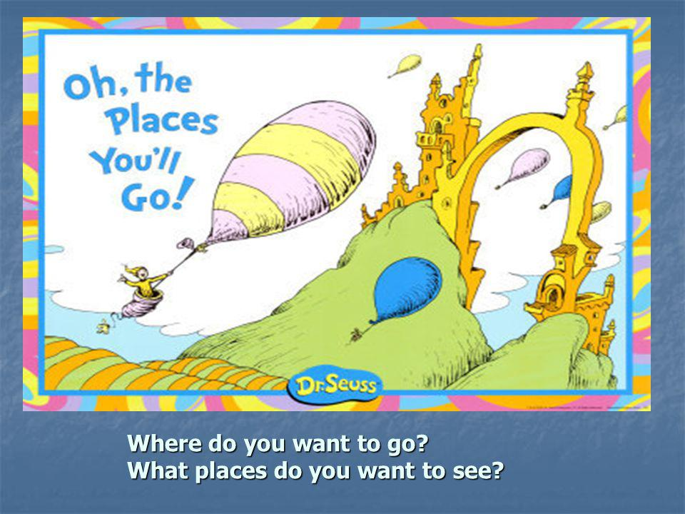 Where do you want to go? What places do you want to see? What places do you want to see?