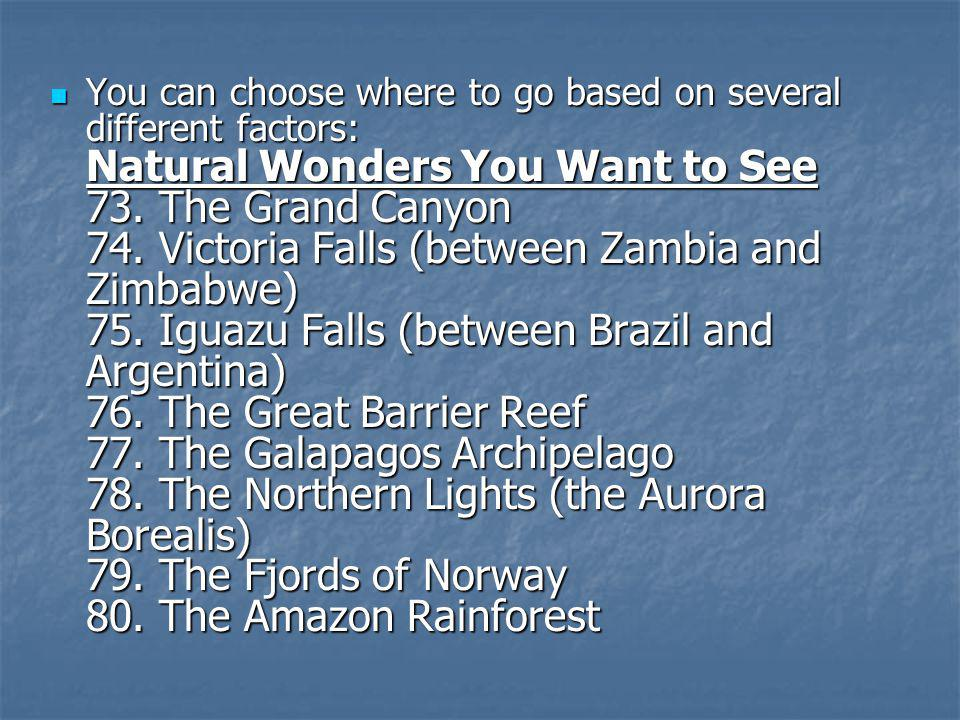 You can choose where to go based on several different factors: Natural Wonders You Want to See 73.