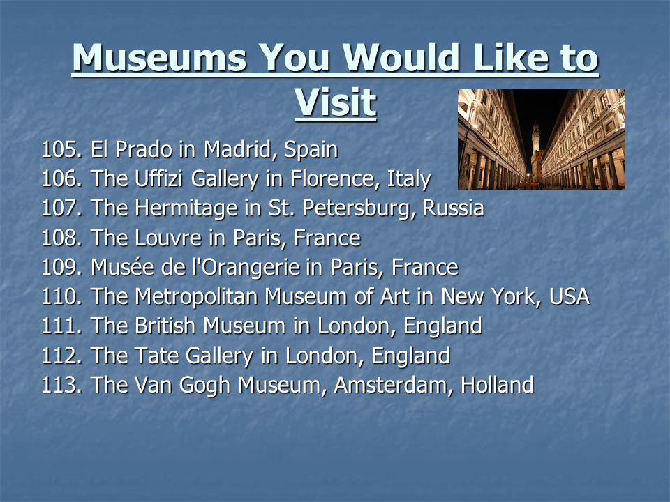 Museums You Would Like to Visit 105. El Prado in Madrid, Spain 106. The Uffizi Gallery in Florence, Italy 107. The Hermitage in St. Petersburg, Russia