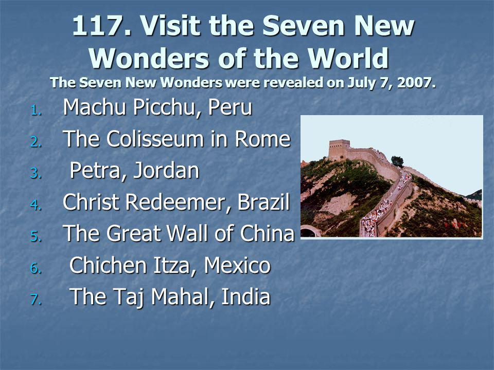 1. Machu Picchu, Peru 2. The Colisseum in Rome 3. Petra, Jordan 4. Christ Redeemer, Brazil 5. The Great Wall of China 6. Chichen Itza, Mexico 7. The T