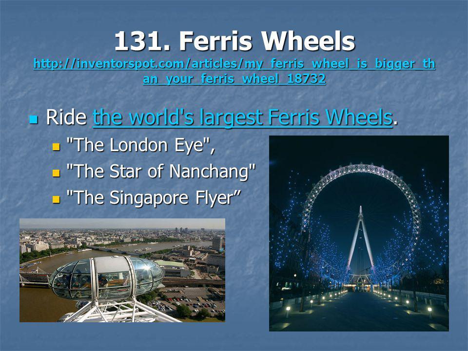 131. Ferris Wheels http://inventorspot.com/articles/my_ferris_wheel_is_bigger_th an_your_ferris_wheel_18732 http://inventorspot.com/articles/my_ferris