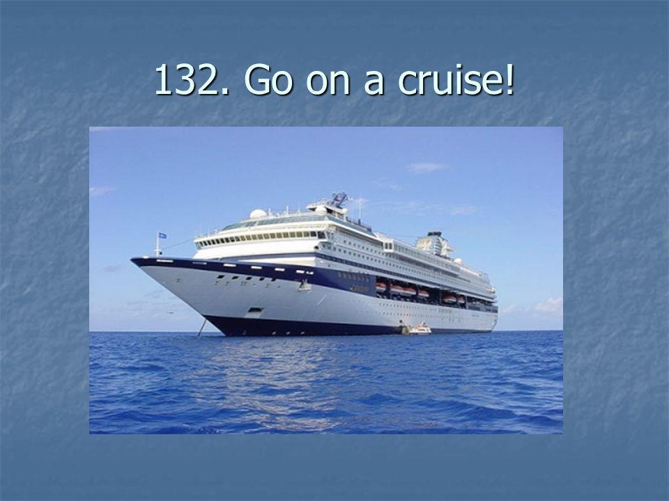 132. Go on a cruise!