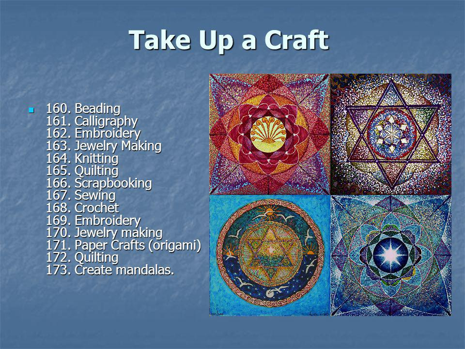 Take Up a Craft Take Up a Craft 160. Beading 161. Calligraphy 162. Embroidery 163. Jewelry Making 164. Knitting 165. Quilting 166. Scrapbooking 167. S