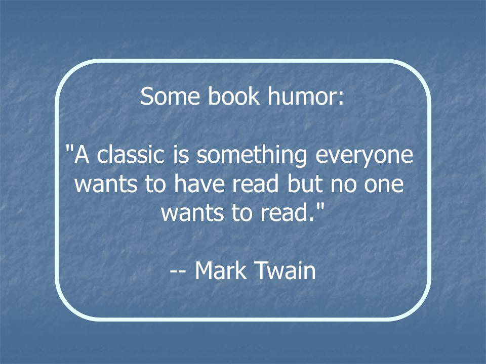 Some book humor: A classic is something everyone wants to have read but no one wants to read. -- Mark Twain