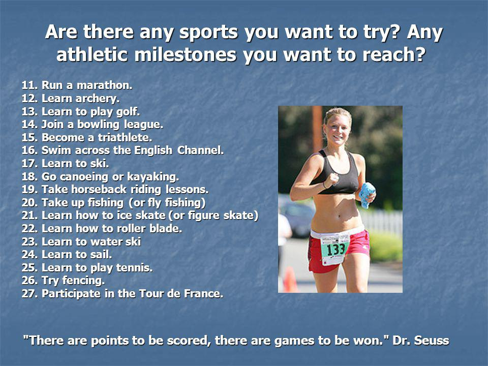 Are there any sports you want to try.Any athletic milestones you want to reach.