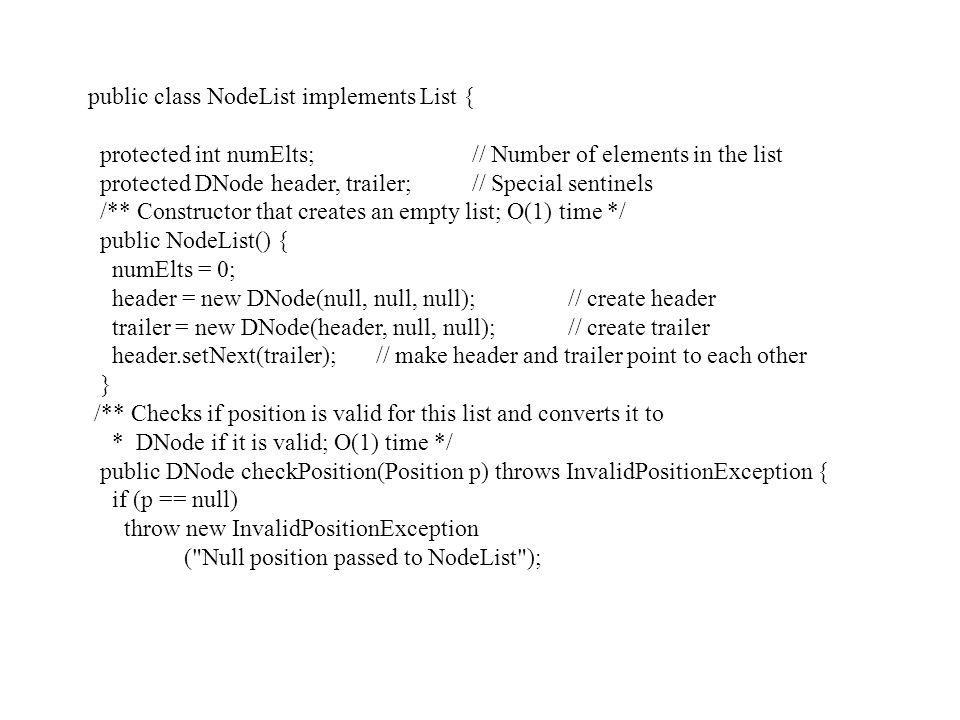 public class NodeList implements List { protected int numElts; // Number of elements in the list protected DNode header, trailer;// Special sentinels /** Constructor that creates an empty list; O(1) time */ public NodeList() { numElts = 0; header = new DNode(null, null, null);// create header trailer = new DNode(header, null, null);// create trailer header.setNext(trailer);// make header and trailer point to each other } /** Checks if position is valid for this list and converts it to * DNode if it is valid; O(1) time */ public DNode checkPosition(Position p) throws InvalidPositionException { if (p == null) throw new InvalidPositionException ( Null position passed to NodeList );