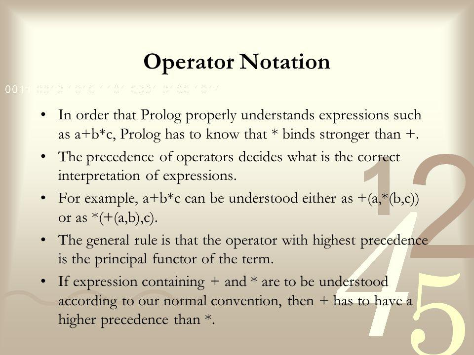 Operator Notation In order that Prolog properly understands expressions such as a+b*c, Prolog has to know that * binds stronger than +.