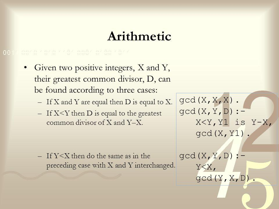 Arithmetic Given two positive integers, X and Y, their greatest common divisor, D, can be found according to three cases: –If X and Y are equal then D is equal to X.
