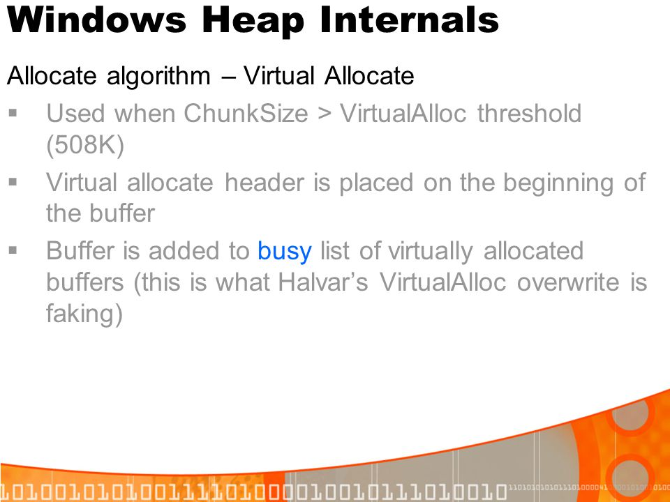 Windows Heap Internals Allocate algorithm – Virtual Allocate Used when ChunkSize > VirtualAlloc threshold (508K) Virtual allocate header is placed on
