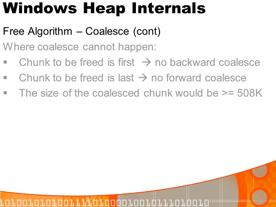 Windows Heap Internals Free Algorithm – Coalesce (cont) Where coalesce cannot happen: Chunk to be freed is first no backward coalesce Chunk to be free