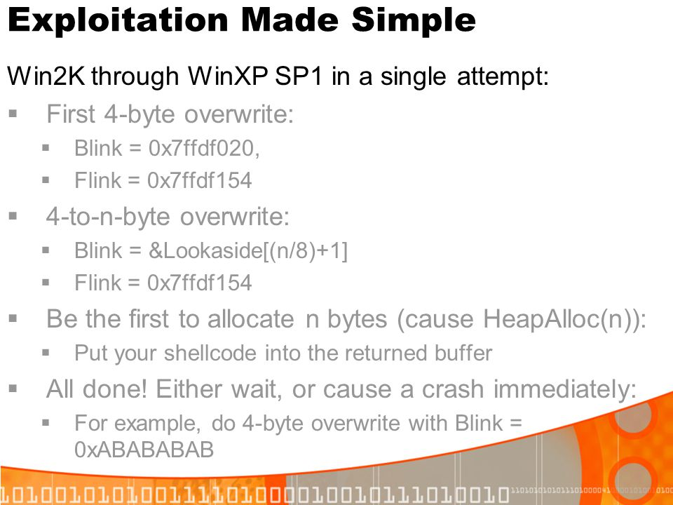 Exploitation Made Simple Win2K through WinXP SP1 in a single attempt: First 4-byte overwrite: Blink = 0x7ffdf020, Flink = 0x7ffdf154 4-to-n-byte overw