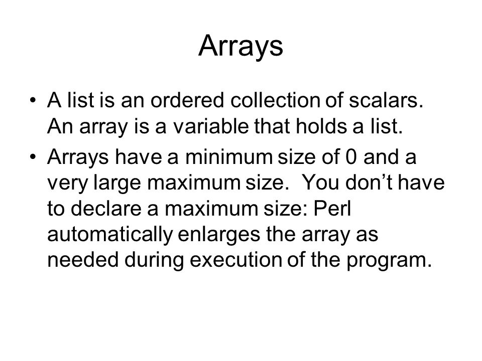 Arrays A list is an ordered collection of scalars. An array is a variable that holds a list. Arrays have a minimum size of 0 and a very large maximum
